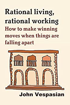 Rational living, rational working: How to make winning moves when things are falling apart by [John Vespasian]