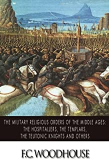 The Military Religious Orders of the Middle Ages: The Hospitallers, The Templars, The Teutonic Knights and Others