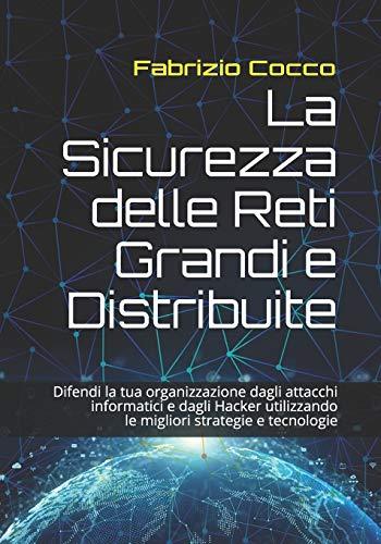 La Sicurezza delle Reti Grandi e Distribuite: Difendi la tua organizzazione dagli attacchi informatici e dagli Hacker utilizzando le migliori strategie e tecnologie