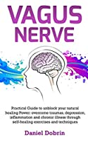 Vagus Nerve: Practical Guide to unblock your natural healing Power: overcome traumas, depression, inflammation and chronic illness through self-healing exercises and techniques