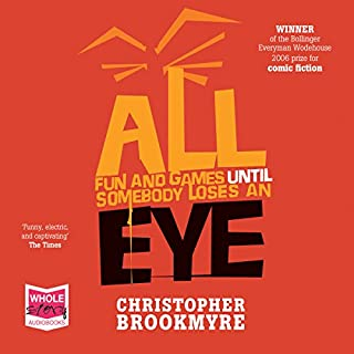 All Fun and Games Until Somebody Loses an Eye                   By:                                                                                                                                 Christopher Brookmyre                               Narrated by:                                                                                                                                 Sarah Barron                      Length: 15 hrs and 57 mins     11 ratings     Overall 4.7