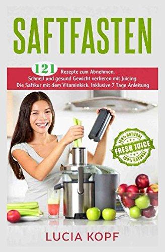 Saftfasten 121 Rezepte zum Abnehmen. Schnell und gesund Gewicht verlieren mit Juicing. Die Saftkur mit dem Vitaminkick. Inklusive 7 Tage Anleitung.