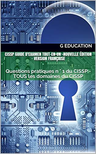 CISSP Guide d'examen tout-en-un -Nouvelle édition- Version Française: Questions pratiques n ° 1 du CISSP - TOUS les domaines du CISSP (French Edition)