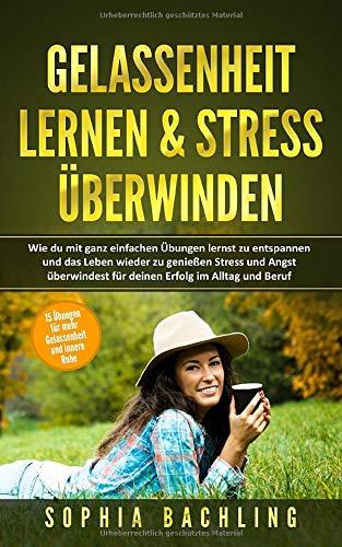 GELASSENHEIT LERNEN & STRESS ÜBERWINDEN:: Wie du mit ganz einfachen Übungen lernst zu entspannen und das Leben wieder zu genießen Stress und Angst überwindest für deinen Erfolg im Alltag und Beruf