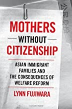 Mothers without Citizenship: Asian Immigrant Families and the Consequences of Welfare Reform