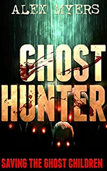Ghost Hunter: Saving the Ghost Children (A Danny Hunter Novel Book 1) by [Alex Myers]