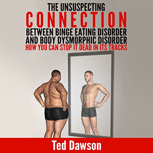 The Unsuspecting Connection Between Binge Eating Disorder and Body Dysmorphic Disorder: How You Can Stop It Dead in Its Tracks audiobook cover art