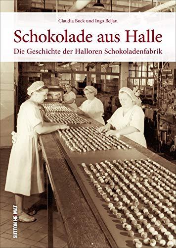 Schokolade aus Halle. Die Halloren Schokoladenfabrik in historischen Ansichten. Rund 160 Bilder dokumentieren die wechselvolle Firmengeschichte des Traditionsunternehmens. (Sutton Arbeitswelten)