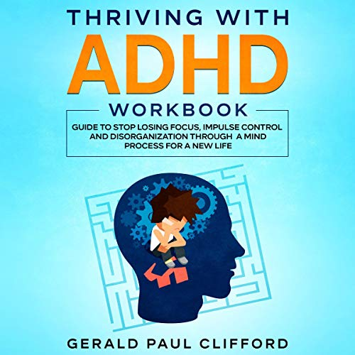 Thriving with ADHD Workbook: Guide to Stop Losing Focus, Impulse Control and Disorganization Through a Mind Process for a...
