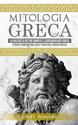 Mitologia Greca: La raccolta dei più famosi e leggendari Miti Greci. Epiche storie di Eroi, Dèi e Titani dell'Antica Grecia.