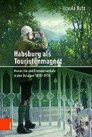 Habsburg ALS Touristenmagnet: Monarchie Und Fremdenverkehr in Den Ostalpen 1820-1910