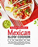 Mexican Slow Cooker Cookbook: The Classic Mexican Cookbook for Making Authentic Tacos, Burritos, Fajitas, and More in Your Slow Cooker
