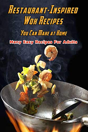 Restaurant-Inspired Wok Recipes You Can Make at Home: Many Easy Recipes For Adults: Restaurant-Inspired Wok Recipes Book