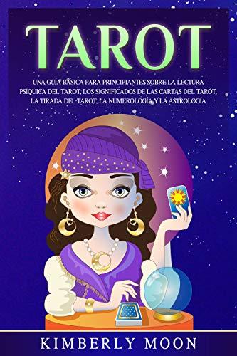 Tarot: Una guía básica para principiantes sobre la lectura psíquica del tarot, los significados de las cartas del tarot, la tirada del tarot, la numerología y la astrología (Spanish Edition)
