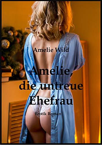 Amelie, die untreue Ehefrau: Erotik Roman