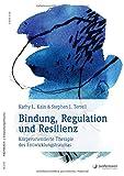 Bindung, Regulation und Resilienz: Körperorientierte Therapie des Entwicklungstraumas - Kathy L. Kain
