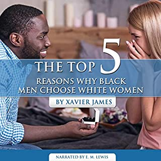 The Top 5 Reasons Why Black Men Choose White Women                   By:                                                                                                                                 Xavier James                               Narrated by:                                                                                                                                 E. M. Lewis                      Length: 16 mins     Not rated yet     Overall 0.0