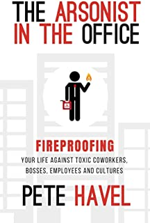 The Arsonist in the Office: Fireproofing Your Life Against Toxic Coworkers, Bosses, Employees, and Cultures
