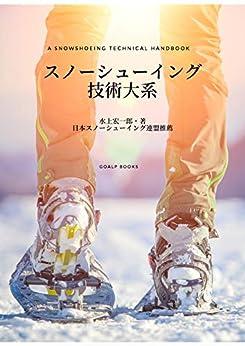 [水上 宏一郎, 橋本 祐一朗]のスノーシューイング技術大系 (GoALP books.)