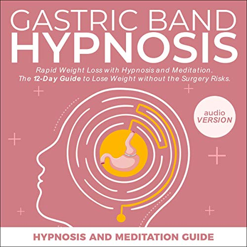 Gastric Band Hypnosis: Rapid Weight Loss with Hypnosis and Meditation. The 12-Day Guide to Lose Weight Without Surgery Risks.