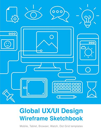 Global UX UI Design Wireframe Sketchbook: Prototype your apps or digital projects with Mobile, Tablet, Browser, Watch, Dot Grid templates (8.5 x 11 Inches with 200 Pages)