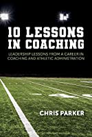 10 Lessons in Coaching: Leadership Lessons from a Career in Coaching and Athletic Administration