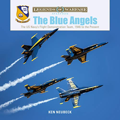 Neubeck, K: Blue Angels: The US Navy's Flight Demonstration: The US Navy's Flight Demonstration Team, 1946 to the Present (Legends of Warfare: Aviation)