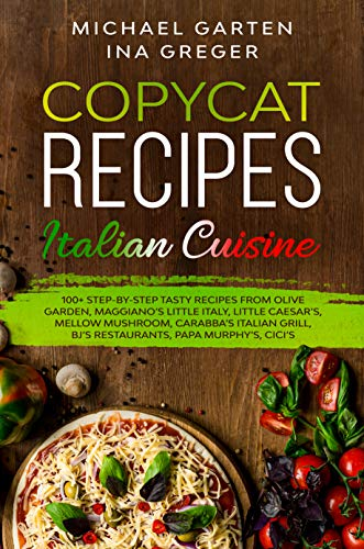 Copycat Recipes: ITALIAN CUISINE. 100+ Step-by-Step Tasty Recipes from Olive Garden, Maggiano's Little Italy, Little Caesar's, Mellow Mushroom, Carrabba's ... Cici's (Top Restaurants Recipes Book 1)