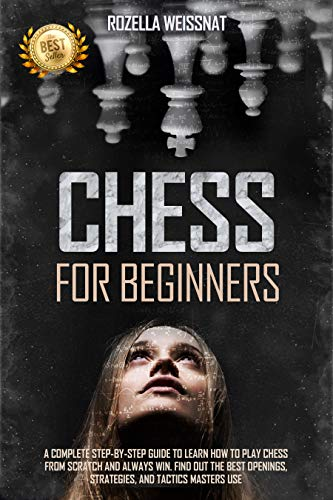 Chess For Beginners: A Complete Step-by-Step Guide to Learn How to Play Chess From Scratch and Always Win. Find Out The Best Openings, Strategies, And Tactics Masters Use