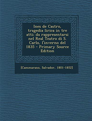 Ines de Castro, Tragedia Lirica in Tre Atti; Da Rappresentarsi Nel Real Teatro Di S. Carlo, L'Inverno del 1835 - Primary Source Edition