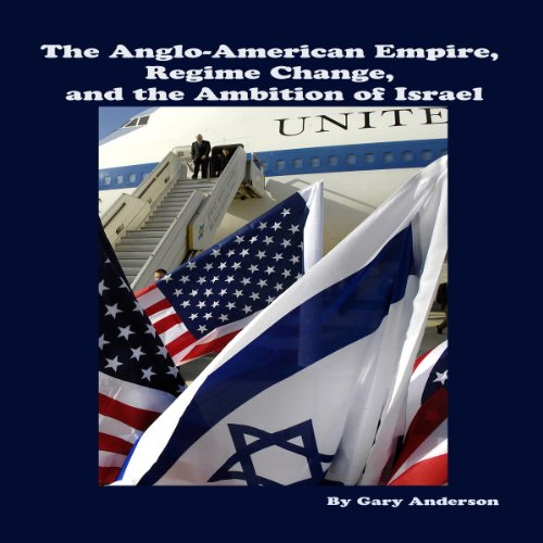 The Anglo-American Empire, Regime Change and the Ambition of Israel audiobook cover art