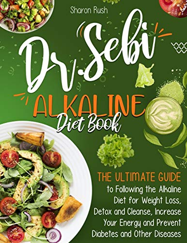 The Dr. Sebi Alkaline Diet Book: The Ultimate Guide to Following the Alkaline Diet for Weight Loss, Detox and Cleanse, Increase Your Energy and Prevent Diabetes and Other Diseases