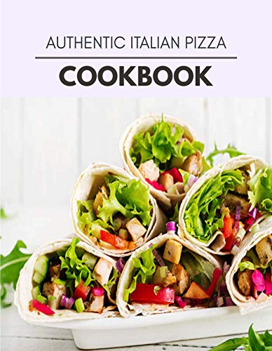 Authentic Italian Pizza Cookbook: Quick, Easy And Delicious Recipes For Weight Loss. With A Complete Healthy Meal Plan And Make Delicious Dishes Even If You Are A Beginner (English Edition)