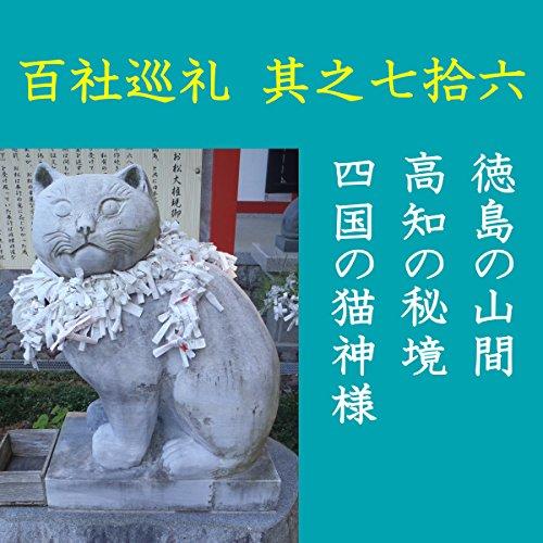 高橋御山人の百社巡礼/其之七拾六 徳島の山間 高知の秘境 四国の猫神様: 「犬神」だけではなかった!四国の山間に鎮まる「猫神」の神社とその伝承を訪ねて