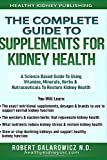 The Complete Guide to Supplements for Kidney Health: A Science Based Guide to Using Vitamins, Minerals, Herbs & Nutraceuticals to Restore Kidney Health