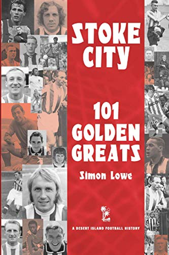 Stoke City: 101 Golden Greats - 1870-2001 (Desert Island Football Histories)