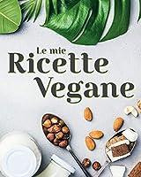 Le Mie Ricette Vegane: Crea il tuo Ricettario Vegano Personalizzato e Stupisci i Tuoi Ospiti con Piatti Sani e Genuini. CONTIENE INDICE.