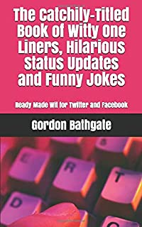 The Catchily-Titled Book of Witty One Liners, Hilarious Status Updates and Funny Jokes: Ready Made Wit for Twitter and Facebook