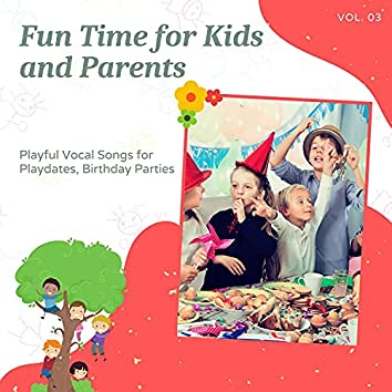 Fun Time For Kids And Parents - Playful Vocal Songs For Playdates, Birthday Parties, Vol. 03
