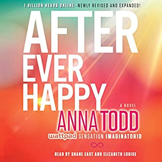 After Ever Happy                   Written by:                                                                                                                                 Anna Todd                               Narrated by:                                                                                                                                 Shane East,                                                                                        Elizabeth Louise                      Length: 15 hrs and 22 mins     12 ratings     Overall 4.8