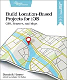 Build Location Based Projects for Ios: Gps, Sensors, and Maps