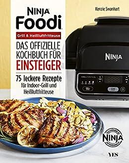 Ninja Foodi Grill & Heißluftfritteuse: Das offizielle Kochbuch für Einsteiger. 75 leckere Rezepte für Indoor-Grill und Heißluftfritteuse (German Edition) by [Kenzie Swanhart]