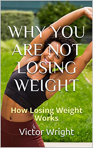 WHY YOU ARE NOT LOSING WEIGHT: How Losing Weight Works (English Edition)