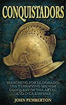 Conquistadors: Searching for El Dorado, the Terrifying Spanish Conquest of the Aztec and Inca Empires