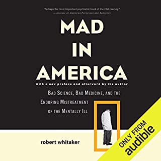 Mad in America     Bad Science, Bad Medicine, and the Enduring Mistreatment of the Mentally Ill              By:                                                                                                                                 Robert Whitaker                               Narrated by:                                                                                                                                 Chris Kayser                      Length: 13 hrs and 15 mins     3 ratings     Overall 4.7