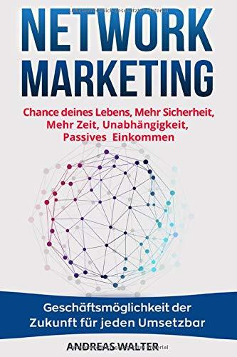 Network Marketing: Chance deines Lebens, Mehr Sicherheit, Mehr Zeit, Unabhängigkeit, Passives Einkommen Geschäftsmöglichkeit der Zukunft für jeden Umsetzbar