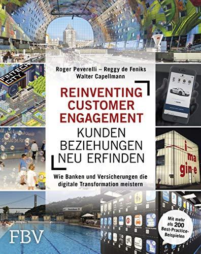 Reinventing Customer Engagement – Kundenbeziehungen neu erfinden: Wie Banken und Versicherungen die digitale Transformation meistern – Mit mehr als 200 Best-Practice-Beispielen