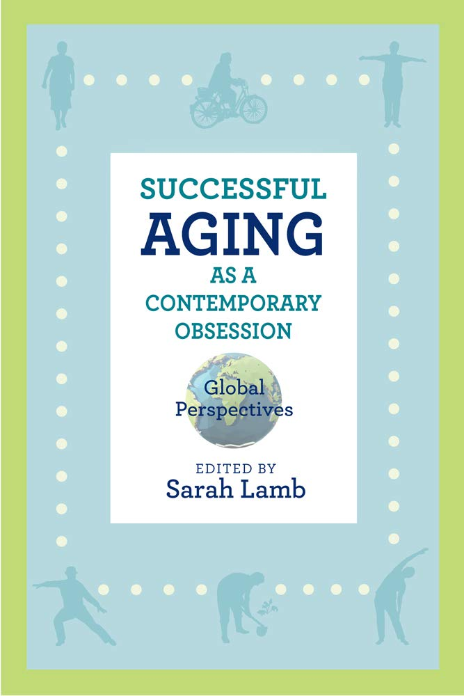 Download Successful Aging As A Contemporary Obsession: Global Perspectives (Global Perspectives On Aging) 