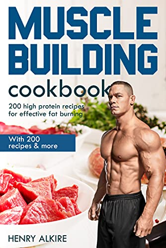Muscle building cookbook: With 200 recipes & more, 200 high protein recipes for effective fat burning