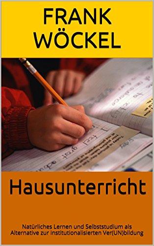 Hausunterricht: Natürliches Lernen und Selbststudium als Alternative zur institutionalisierten Ver(UN)bildung (Reihe Bildung und Kultur 1)